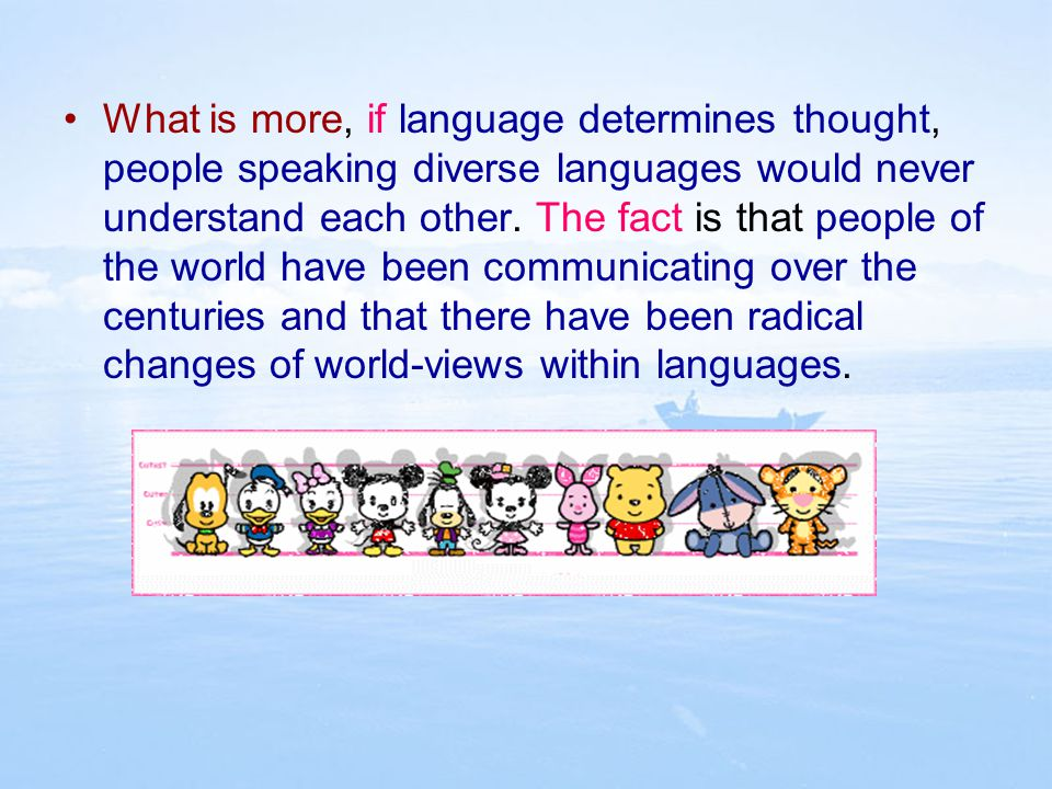 What is more, if language determines thought, people speaking diverse languages would never understand each other.