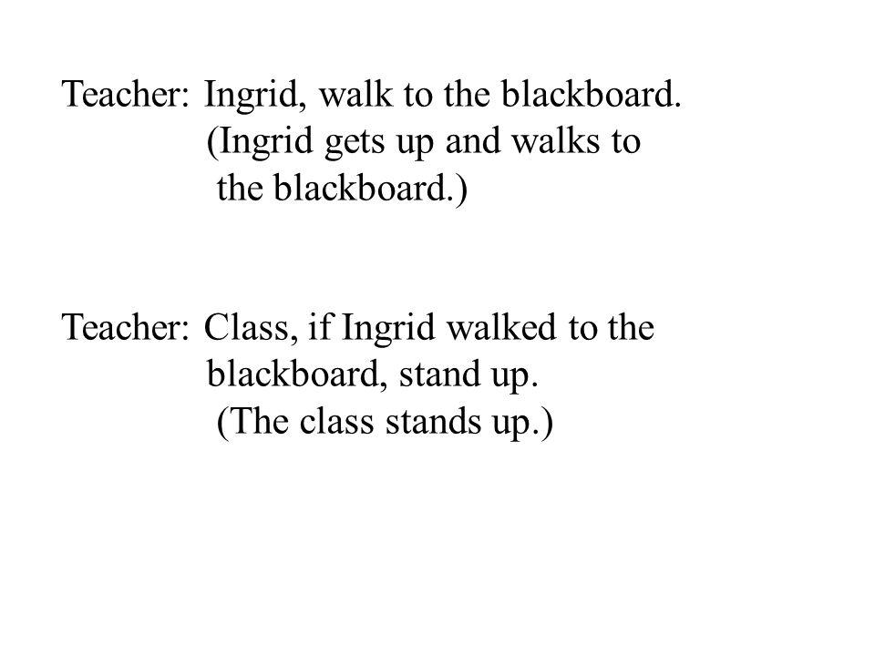 Teacher: Ingrid, walk to the blackboard.