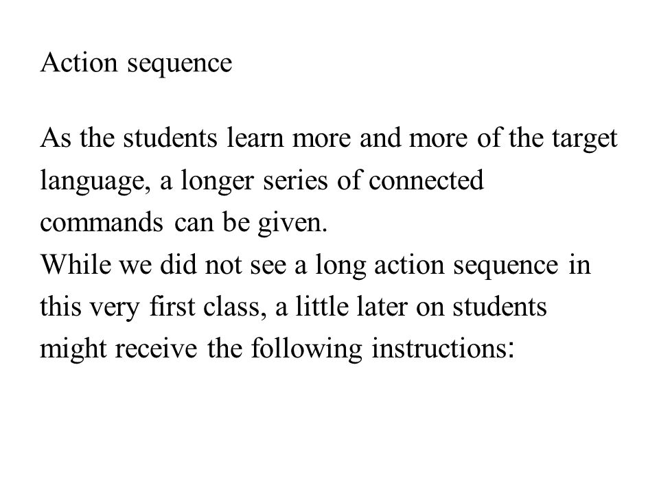 Action sequence As the students learn more and more of the target. language, a longer series of connected.