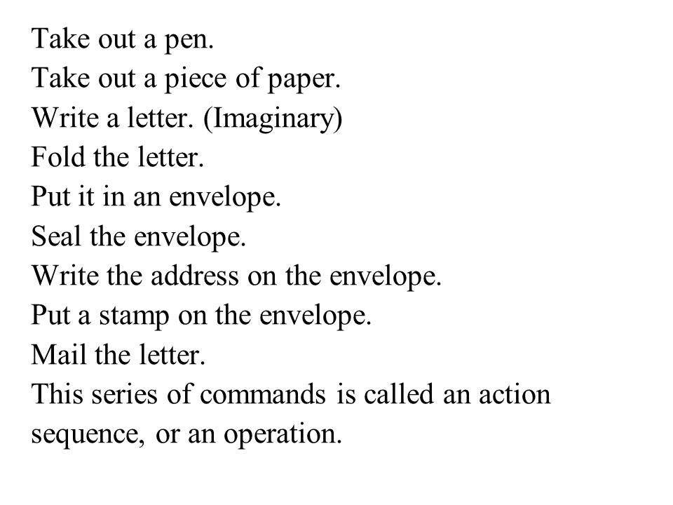 Take out a pen. Take out a piece of paper. Write a letter. (Imaginary) Fold the letter. Put it in an envelope.