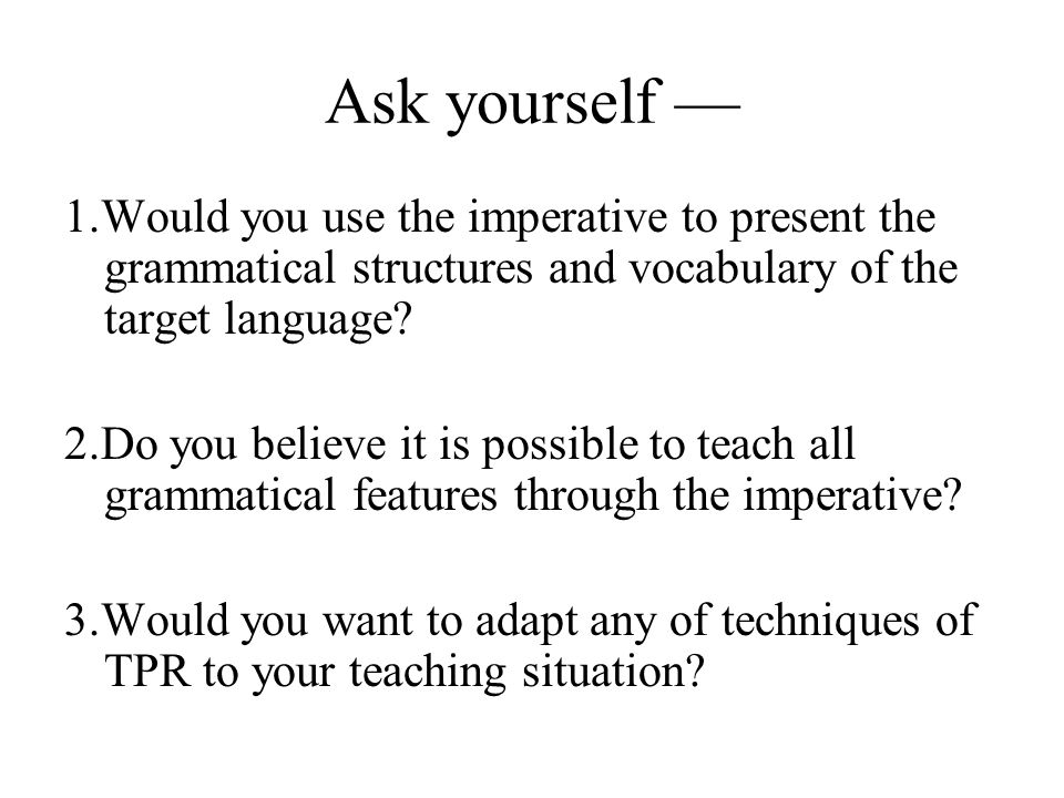 Ask yourself — 1.Would you use the imperative to present the grammatical structures and vocabulary of the target language