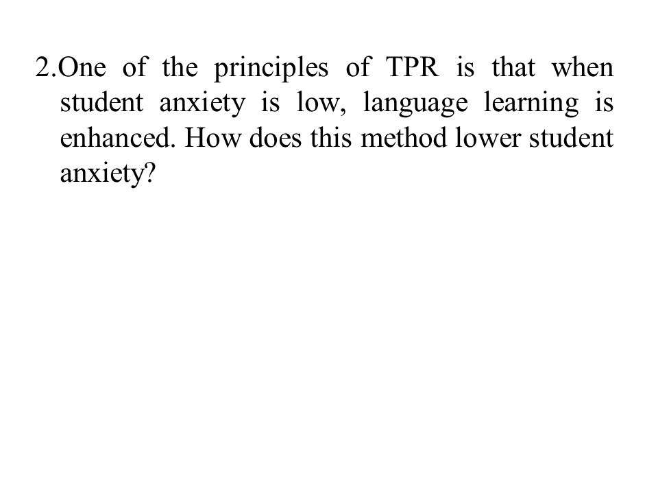 2.One of the principles of TPR is that when student anxiety is low, language learning is enhanced.