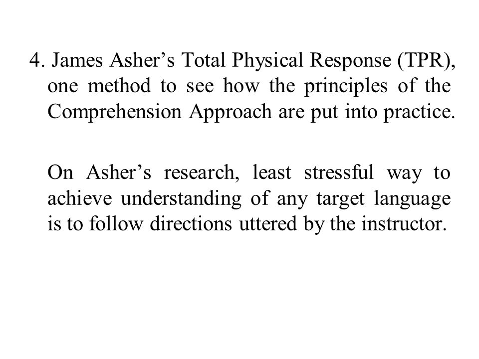 4. James Asher's Total Physical Response (TPR), one method to see how the principles of the Comprehension Approach are put into practice.