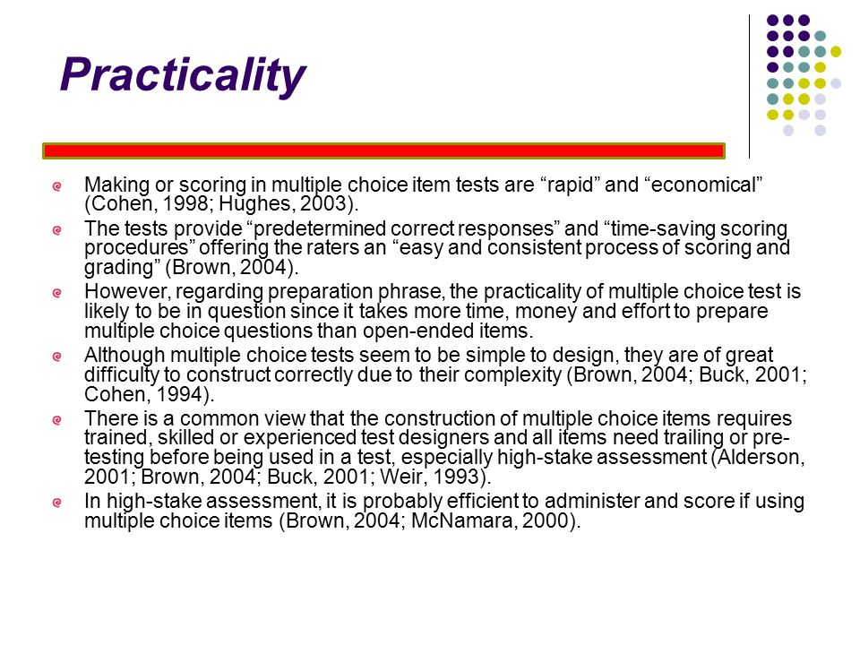 Practicality Making or scoring in multiple choice item tests are rapid and economical (Cohen, 1998; Hughes, 2003).