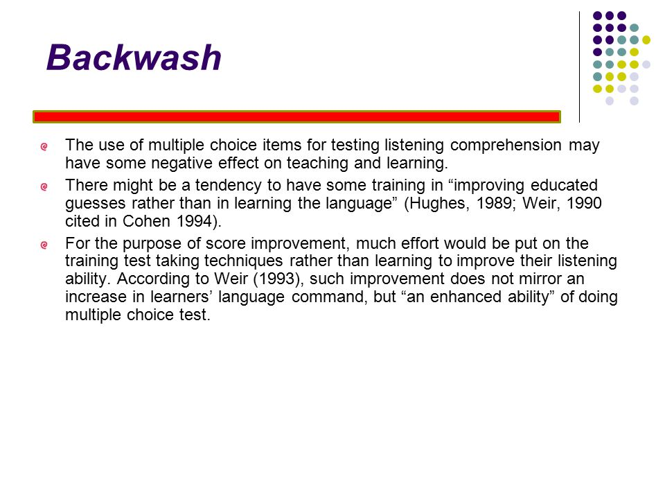 Backwash The use of multiple choice items for testing listening comprehension may have some negative effect on teaching and learning.