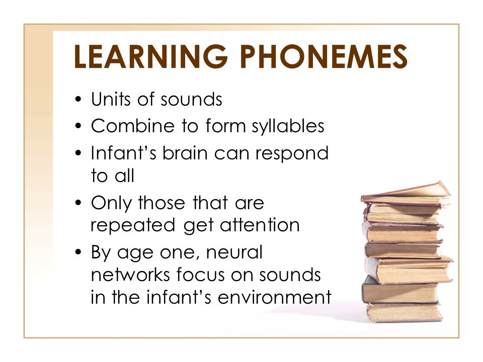 LEARNING PHONEMES Units of sounds Combine to form syllables