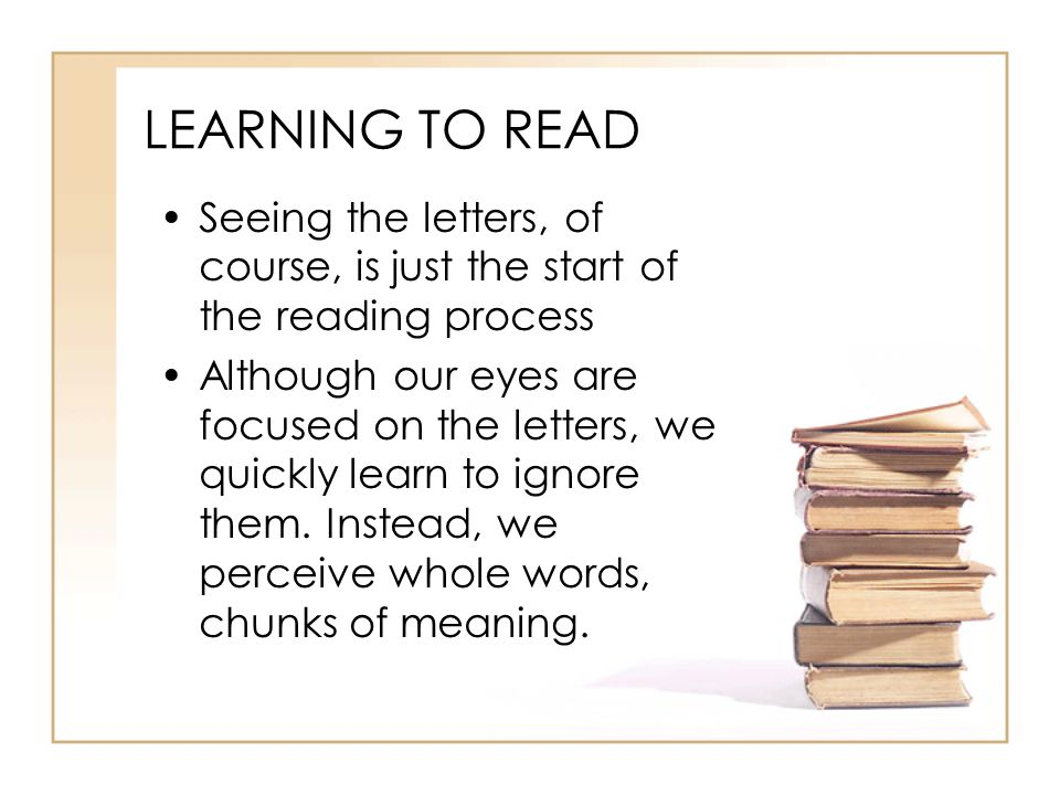 LEARNING TO READ Seeing the letters, of course, is just the start of the reading process.