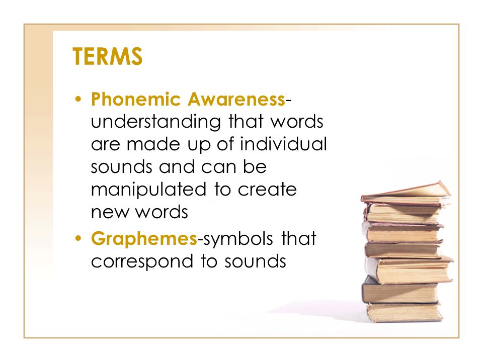 TERMS Phonemic Awareness-understanding that words are made up of individual sounds and can be manipulated to create new words.