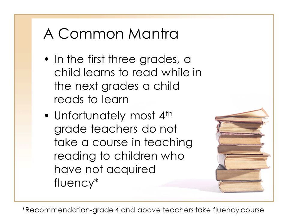 A Common Mantra In the first three grades, a child learns to read while in the next grades a child reads to learn.