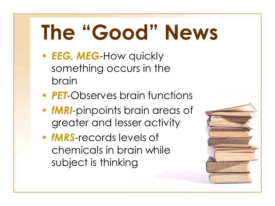 The Good News EEG, MEG-How quickly something occurs in the brain