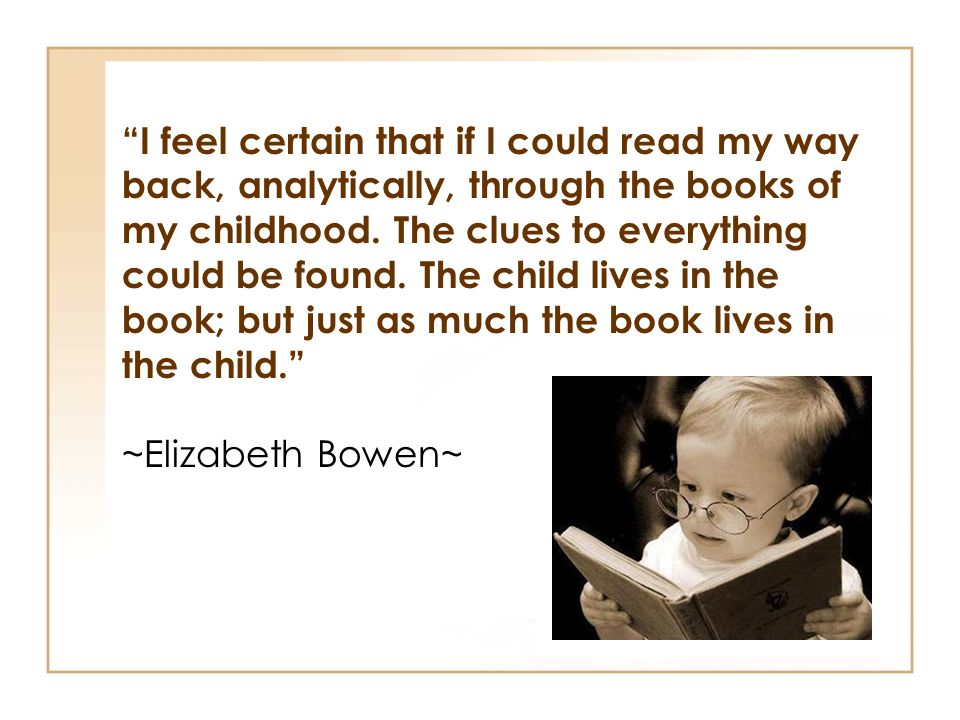 I feel certain that if I could read my way back, analytically, through the books of my childhood. The clues to everything could be found. The child lives in the book; but just as much the book lives in the child.