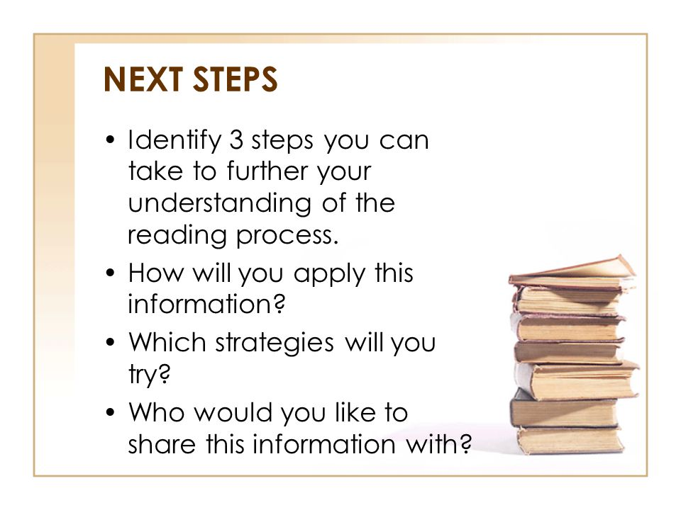 NEXT STEPS Identify 3 steps you can take to further your understanding of the reading process. How will you apply this information