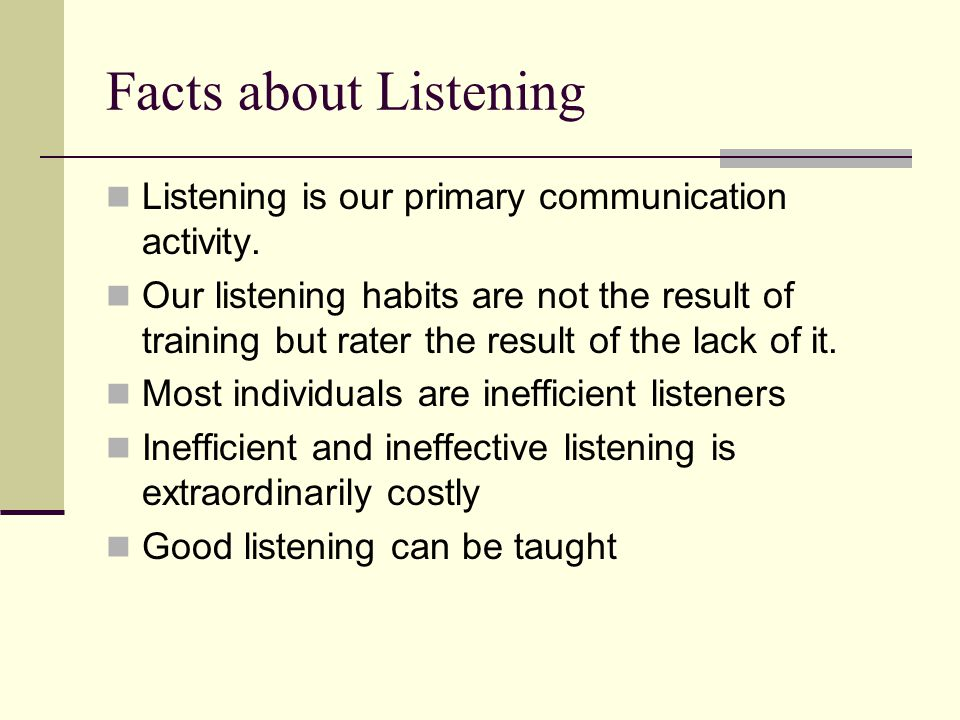 Facts about Listening Listening is our primary communication activity.