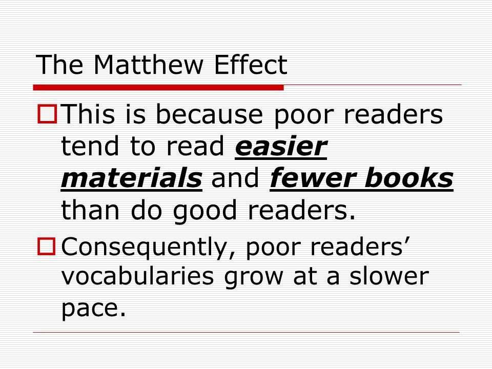 The Matthew Effect This is because poor readers tend to read easier materials and fewer books than do good readers.