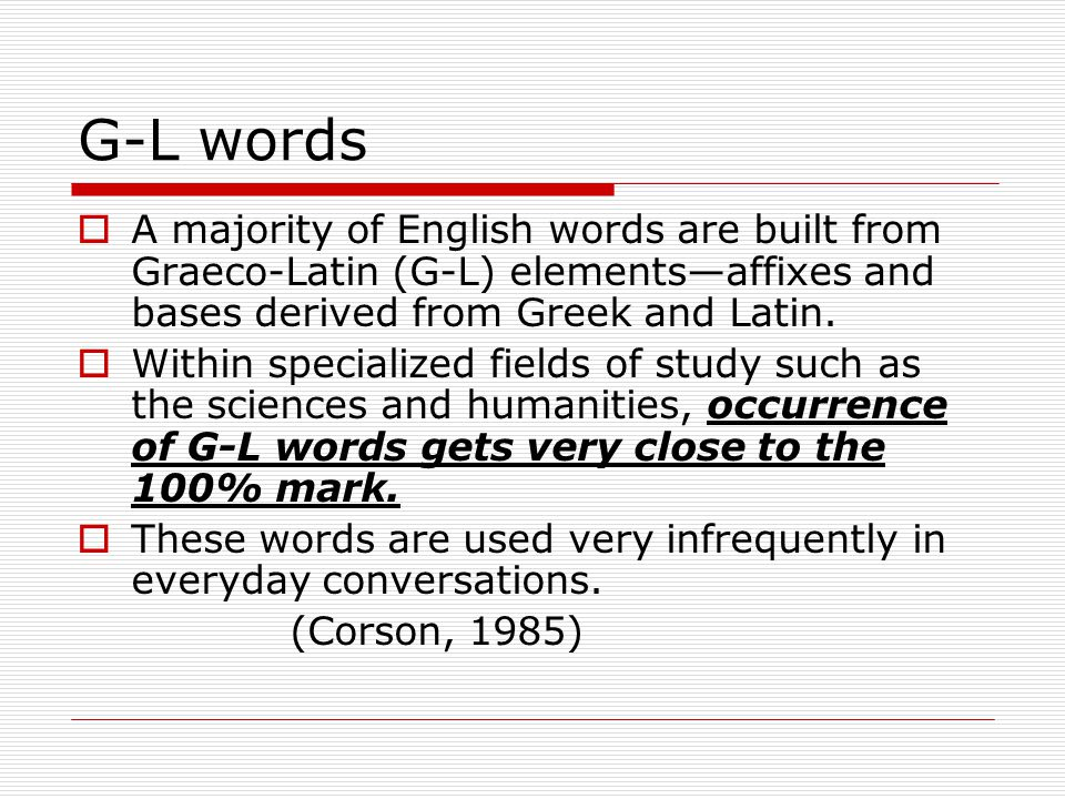 G-L words A majority of English words are built from Graeco-Latin (G-L) elements—affixes and bases derived from Greek and Latin.