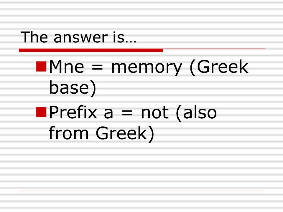 Mne = memory (Greek base) Prefix a = not (also from Greek)