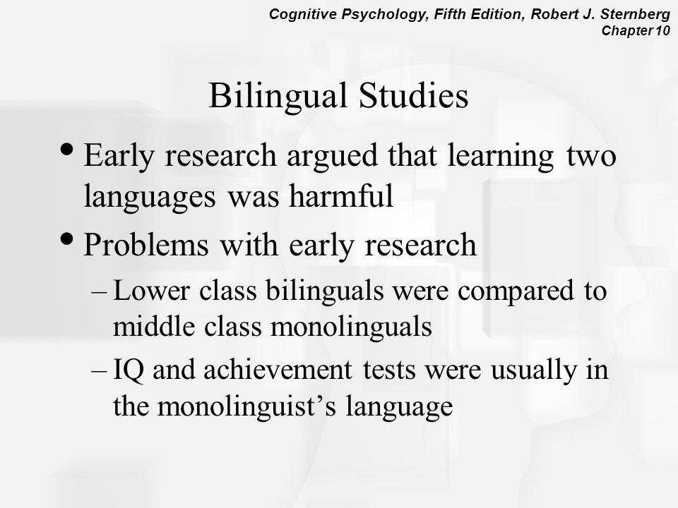 Bilingual Studies Early research argued that learning two languages was harmful. Problems with early research.