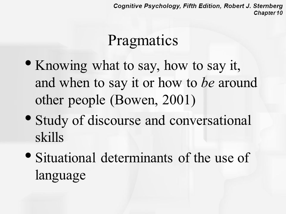 Pragmatics Knowing what to say, how to say it, and when to say it or how to be around other people (Bowen, 2001)