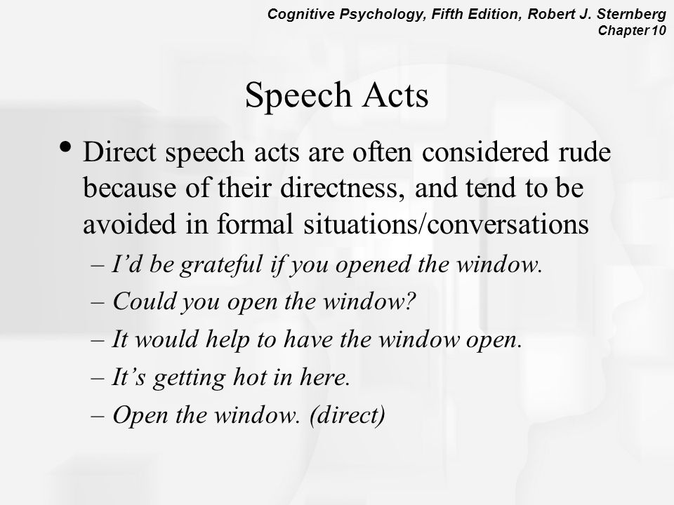 Speech Acts Direct speech acts are often considered rude because of their directness, and tend to be avoided in formal situations/conversations.
