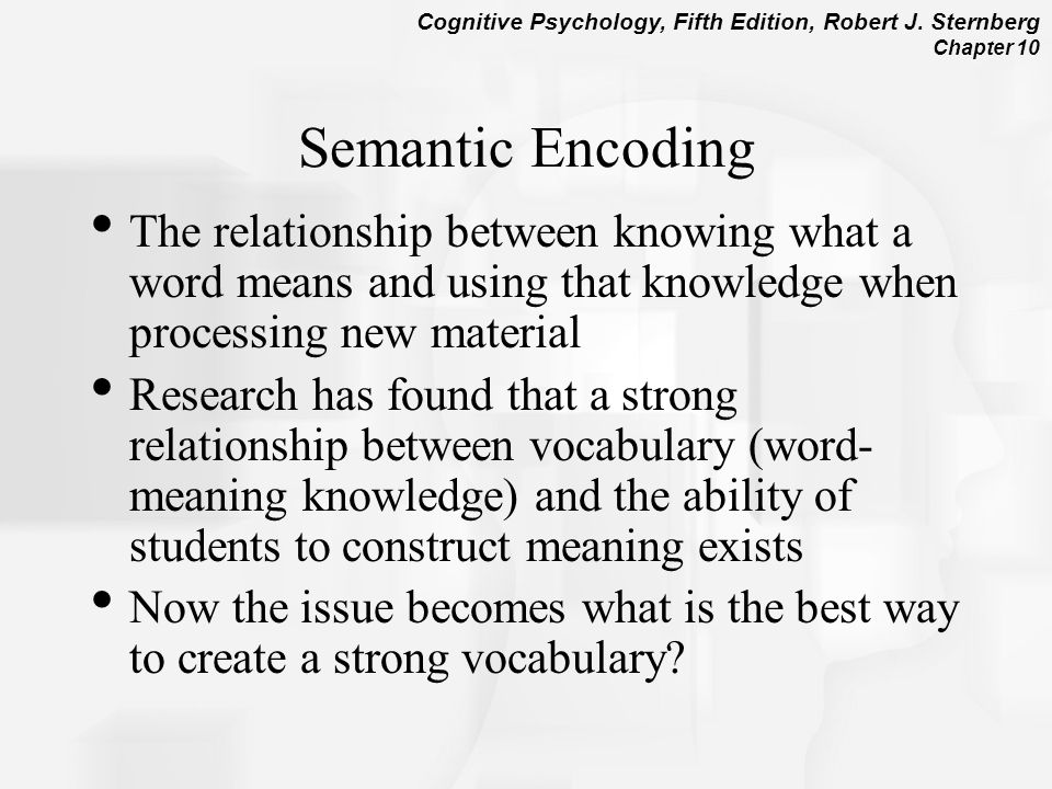 Semantic Encoding The relationship between knowing what a word means and using that knowledge when processing new material.