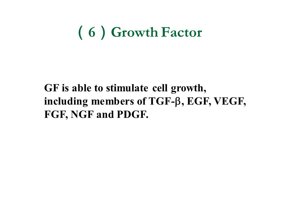 (6)Growth Factor GF is able to stimulate cell growth, including members of TGF-, EGF, VEGF, FGF, NGF and PDGF.