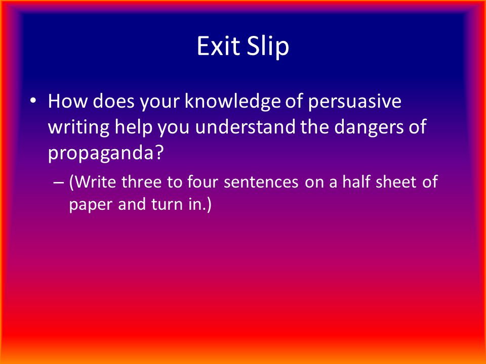 Exit Slip How does your knowledge of persuasive writing help you understand the dangers of propaganda