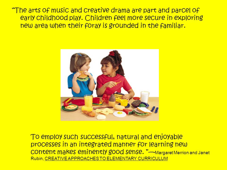 The arts of music and creative drama are part and parcel of early childhood play. Children feel more secure in exploring new area when their foray is grounded in the familiar.