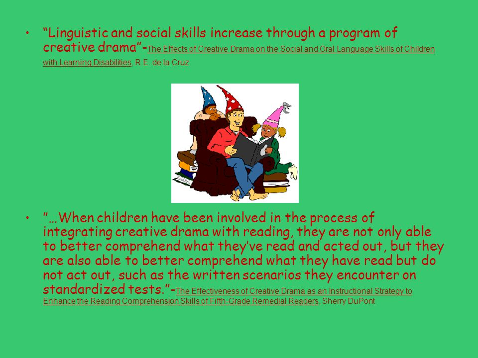 Linguistic and social skills increase through a program of creative drama -The Effects of Creative Drama on the Social and Oral Language Skills of Children with Learning Disabilities, R.E. de la Cruz