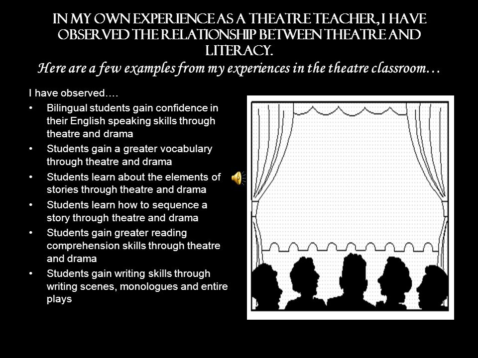 In my own experience as a theatre teacher, I have observed the relationship between theatre and literacy. Here are a few examples from my experiences in the theatre classroom…