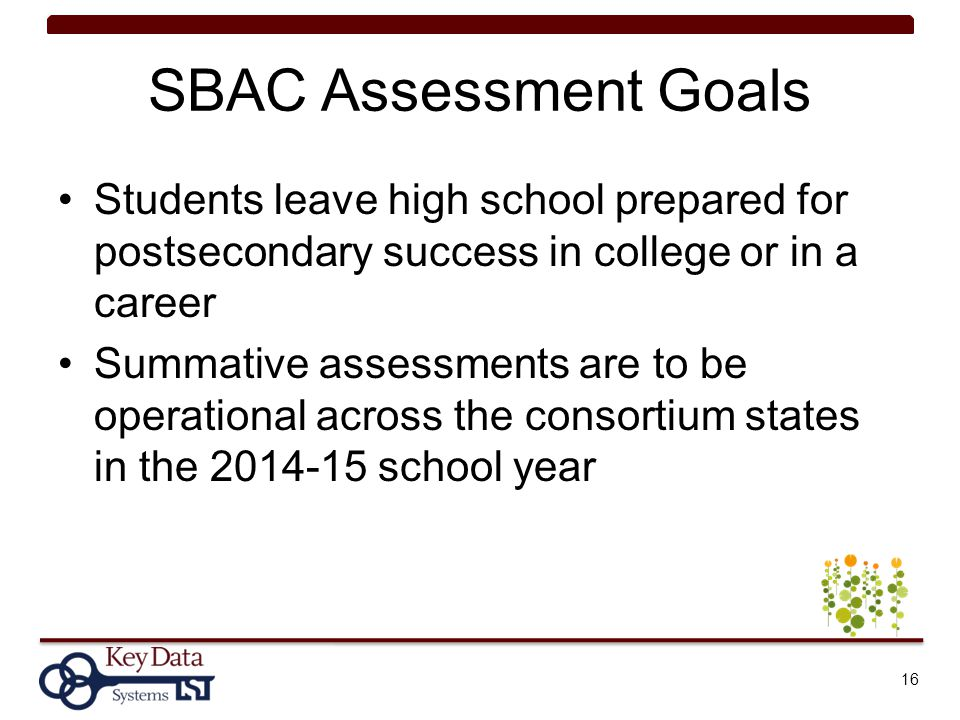 SBAC Assessment Goals Students leave high school prepared for postsecondary success in college or in a career.