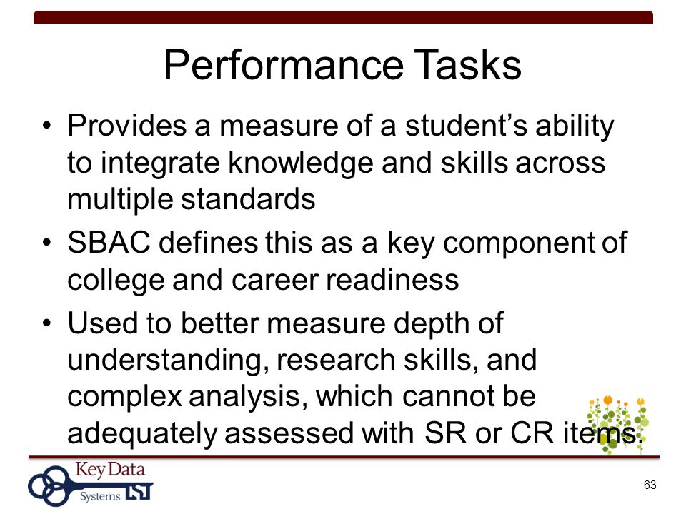 Performance Tasks Provides a measure of a student's ability to integrate knowledge and skills across multiple standards.