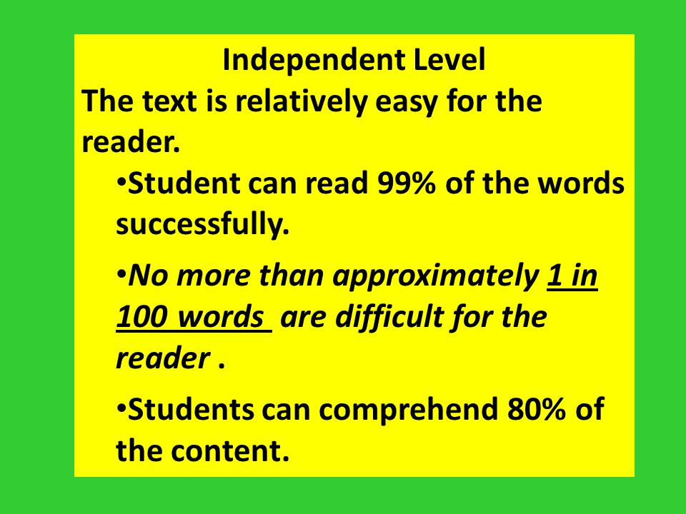 Independent Level The text is relatively easy for the reader. Student can read 99% of the words successfully.