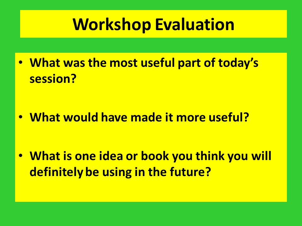 Workshop Evaluation What was the most useful part of today's session