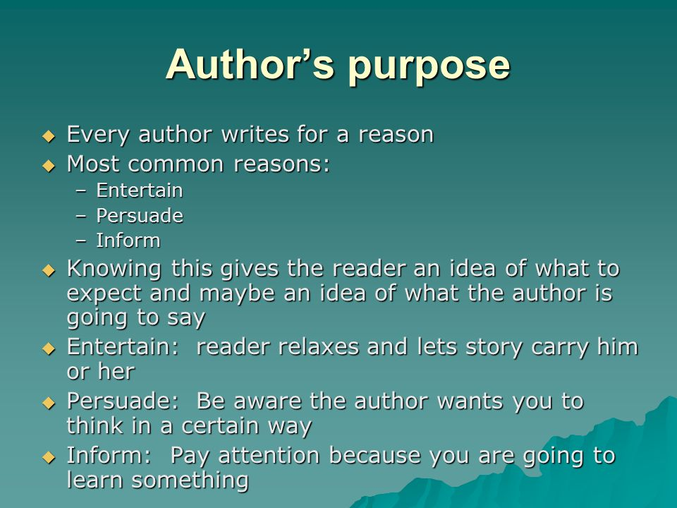Author's purpose Every author writes for a reason Most common reasons: