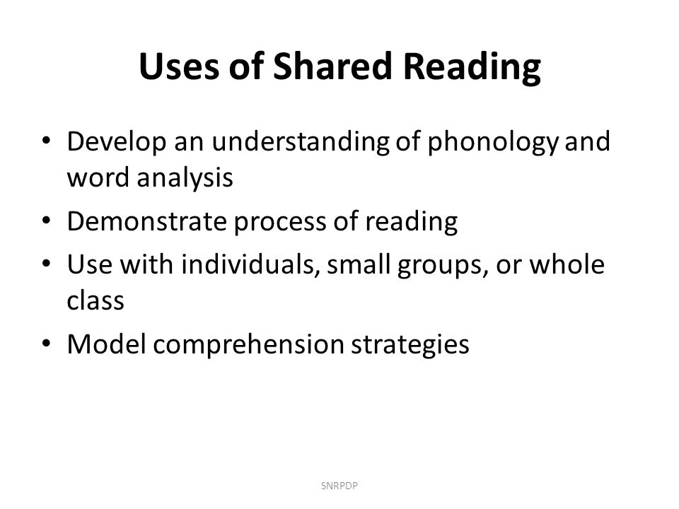 Uses of Shared Reading Develop an understanding of phonology and word analysis. Demonstrate process of reading.