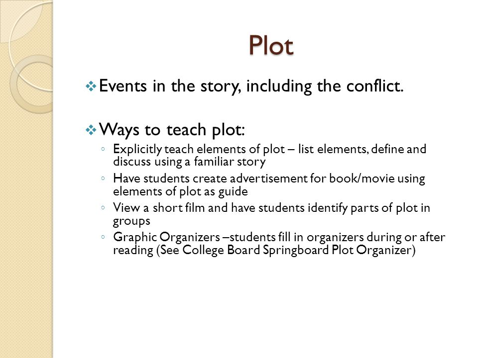 Plot Events in the story, including the conflict. Ways to teach plot: