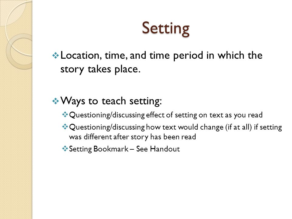Setting Location, time, and time period in which the story takes place. Ways to teach setting:
