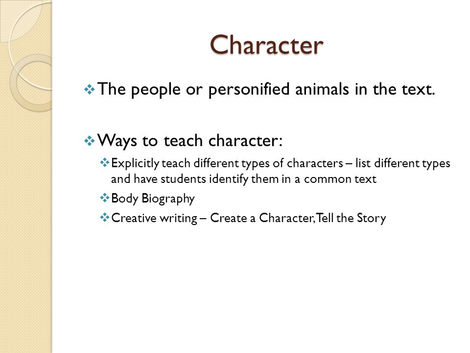 Character The people or personified animals in the text.