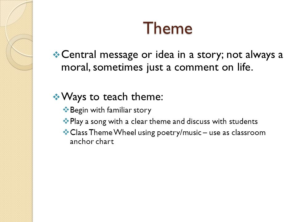 Theme Central message or idea in a story; not always a moral, sometimes just a comment on life. Ways to teach theme: