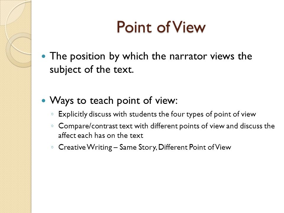 Point of View The position by which the narrator views the subject of the text. Ways to teach point of view: