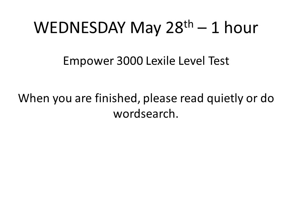 WEDNESDAY May 28th – 1 hour Empower 3000 Lexile Level Test When you are finished, please read quietly or do wordsearch.