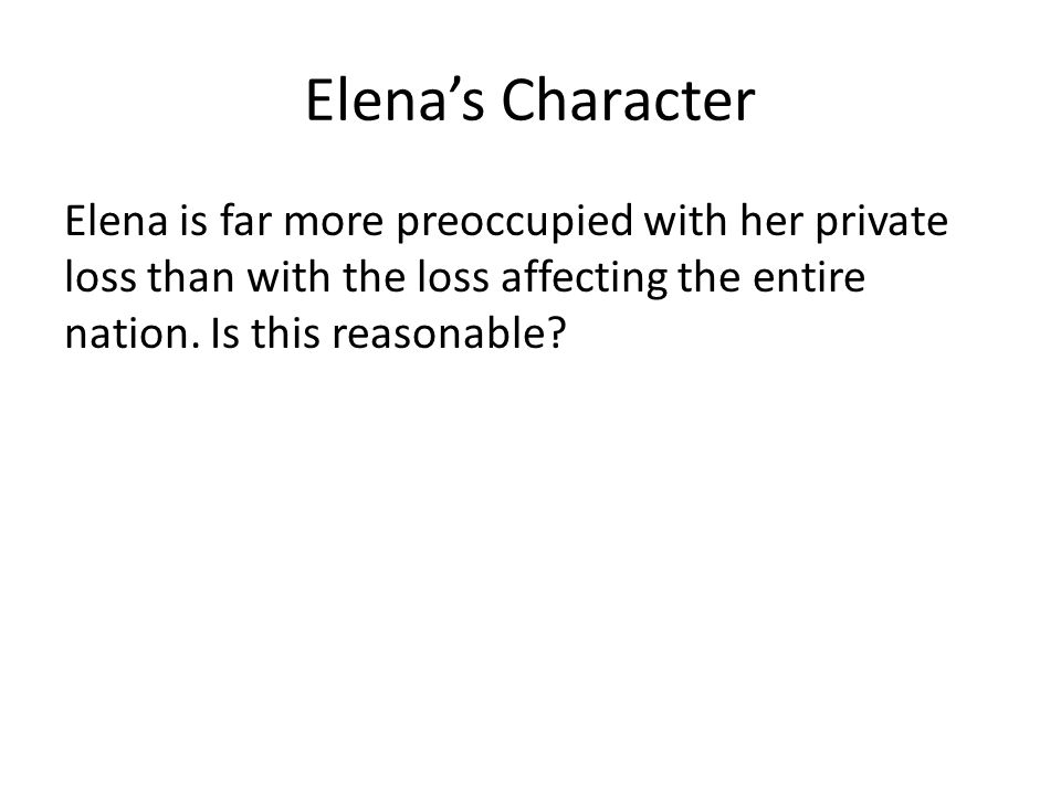 Elena's Character Elena is far more preoccupied with her private loss than with the loss affecting the entire nation.