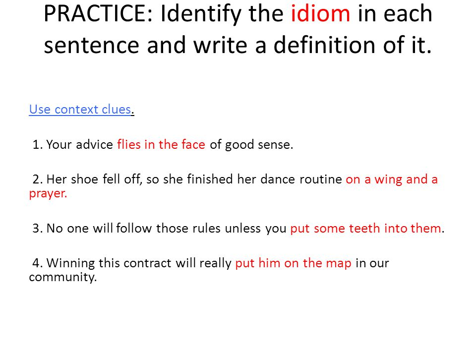 PRACTICE: Identify the idiom in each sentence and write a definition of it.