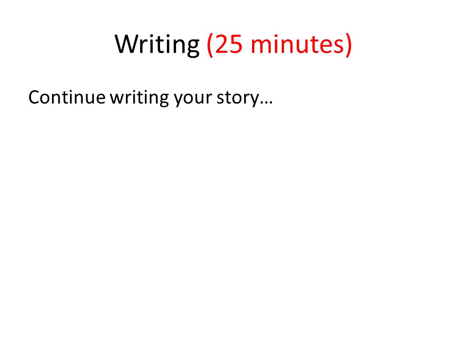 Writing (25 minutes) Continue writing your story…