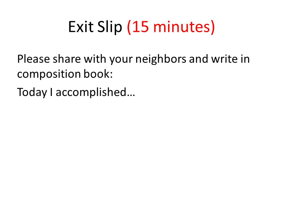 Exit Slip (15 minutes) Please share with your neighbors and write in composition book: Today I accomplished…