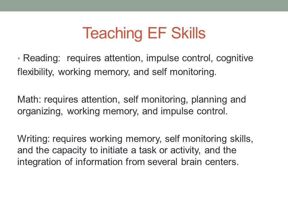 Teaching EF Skills Reading: requires attention, impulse control, cognitive. flexibility, working memory, and self monitoring.