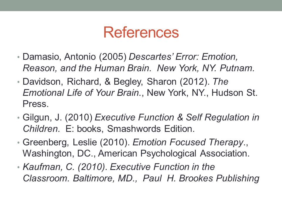 References Damasio, Antonio (2005) Descartes' Error: Emotion, Reason, and the Human Brain. New York, NY. Putnam.