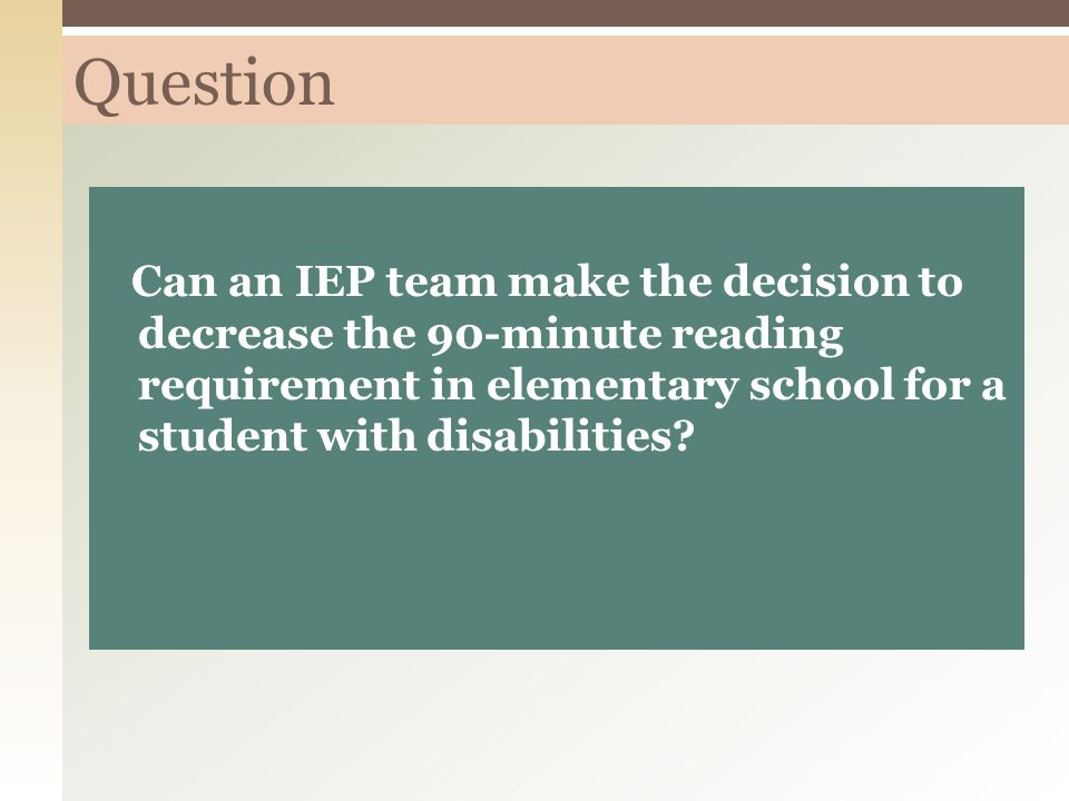 Question Can an IEP team make the decision to decrease the 90-minute reading requirement in elementary school for a student with disabilities