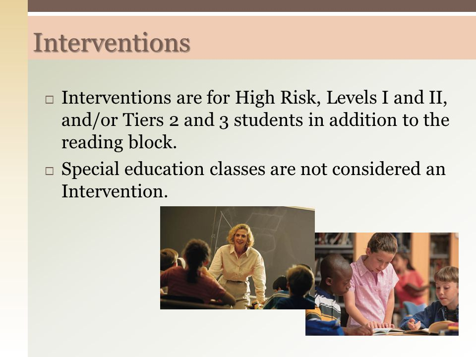 Interventions Interventions are for High Risk, Levels I and II, and/or Tiers 2 and 3 students in addition to the reading block.