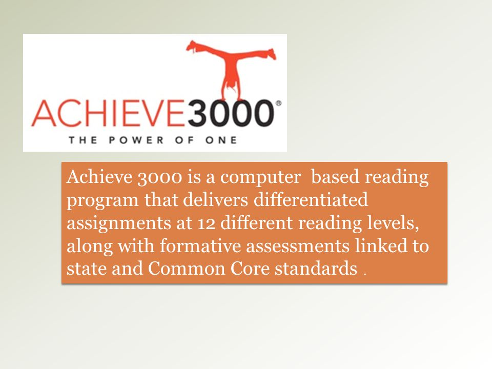 Achieve 3000 is a computer based reading program that delivers differentiated assignments at 12 different reading levels, along with formative assessments linked to state and Common Core standards .